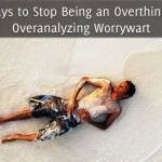 5 Ways to Stop Being an Overthinking, Overanalyzing Worrywart