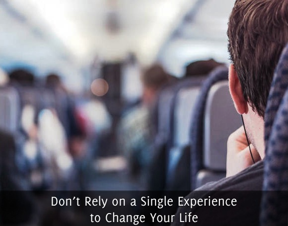 Don't Rely on a Single Experience to Change Your Life