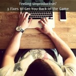 Feeling Unproductive? 3 Fixes to Get You Back in the Game