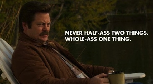 Don't half-ass things, courtesy of Ron Swanson