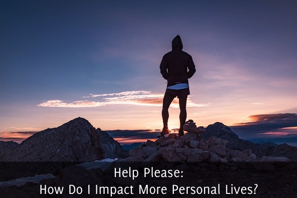 Help Please: How Do I Impact More Personal Lives?