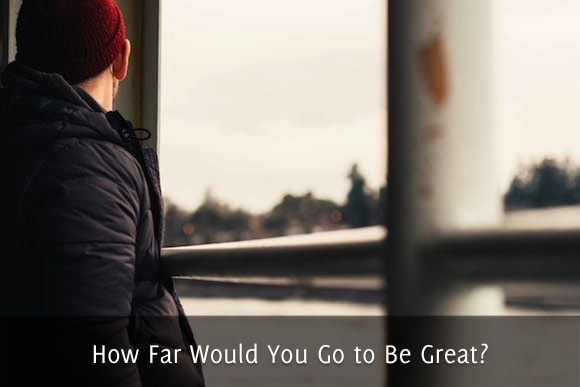 How Far Would You Go to Be Great?