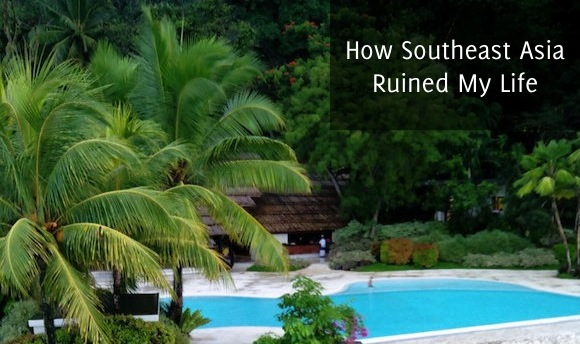 How Southeast Asia Ruined My Life