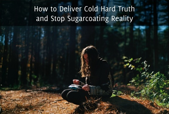 How to Deliver Cold Hard Truth and Stop Sugarcoating Reality