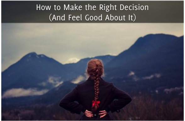 How to Make the Right Decision (And Feel Good About It)