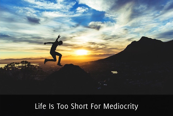 Life Is Too Short For Mediocrity