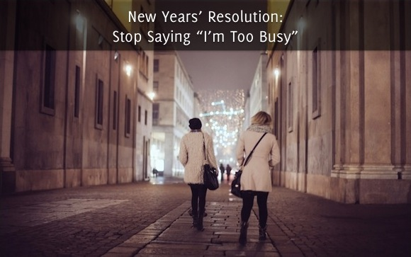 "New Years' Resolution- Stop Saying ""I'm Too Busy"""