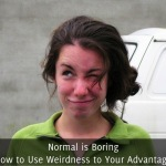 Normal is Boring, How to Use Weirdness to Your Advantage