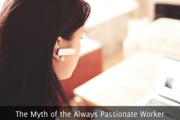 The Myth of the Always Passionate Worker