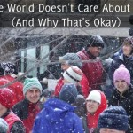 The World Doesn't Care About Us (And Why That's Okay)