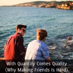 With Quantity Comes Quality (Why Making Friends Is Hard)