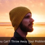 You Can't Throw Away Your Problems